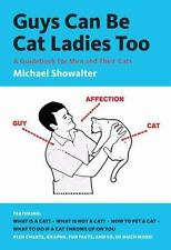 Guys Can Be Cat Ladies Too : A Guidebook for Men and Their Cats by Michael Showa