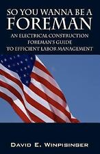 So You Wanna be a Foreman : An Electrical Construction Foreman's Guide to...
