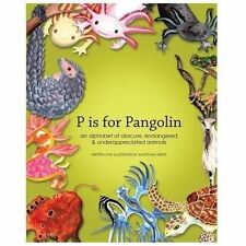 P Is for Pangolin : An Alphabet of Obscure, Endangered and Underappreciated.