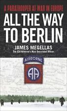 All the Way to Berlin: A Paratrooper at War in Europe by Megellas, James