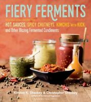 Fiery Ferments : 70 Stimulating Recipes for Hot Sauces, Spicy Chutneys, Kimch...