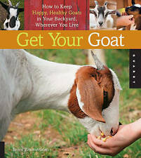 Get Your Goat: How to Keep Happy, Healthy Goats in Your Backyard, Wherever You L