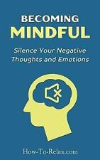 How to Relax Guide: Becoming Mindful : Silence Your Negative Thoughts and...
