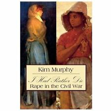 I Had Rather Die : Rape in the Civil War by Kim Murphy (2014, Paperback)