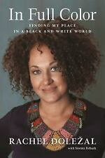 In Full Color : Finding My Place in a Black and White World by Rachel Dolezal...