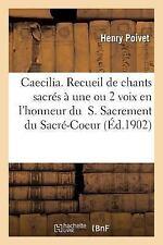 Caecilia. Recueil de Chants Sacres a une Ou 2 Voix en l'Honneur du T. S....