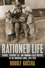 Rationed Life : Science, Everyday Life, and Working-Class Politics in Bohemia...