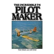 Pilot Maker: The Incredible T-6: By Walter Ohlrich, Jeff Ethell