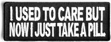 I used to care Now I Take A Pill Motorcycle MC Club Funny Biker Patch PAT-2567