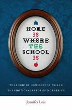 Home Is Where The School Is: The Logic Of Homeschooling And The Emotional Lab...