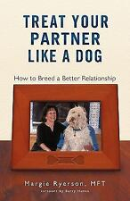 Treat Your Partner Like a Dog : How to Breed a Better Relationship by Margie...