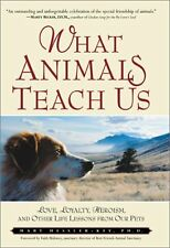 What Animals Teach Us: Love, Loyalty, Heroism, and Other Life Lessons from Our P
