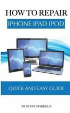 How to Repair IPhone, IPad, and IPod: Quick and Easy Guide by Steve Markelo...
