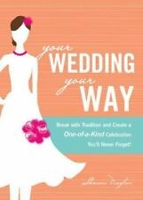 Your Wedding, Your Way: Break with Tradition and Create a One-of-a-Kind Celebrat