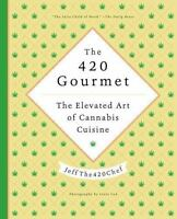 The 420 Gourmet: The Elevated Art of Cannabis Cuisine (Hardback or Cased Book)