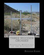 Three Wooden Crosses : Roadside Memorials of the Southwest by Roylynn Evans...