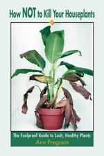 How Not to Kill Your Houseplants: The Foolproof Guide to Lush, Healthy Plants (P