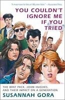 You Couldn't Ignore Me If You Tried: The Brat Pack, John Hughes, and Their Impac