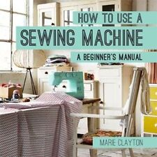 How to Use a Sewing Machine: A Beginner's Manual by Marie Clayton (Pb) New #eblf
