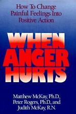 When Anger Hurts: How to Change Painful Feelings Into Positive Action