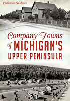 Company Towns of Michigan's Upper Peninsula [MI] [The History Press]
