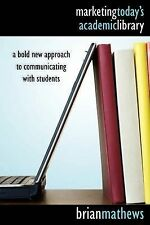 Marketing Today's Academic Library: A Bold New Approach to Communicating with...