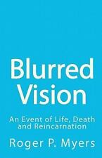 Blurred Vision : An Event of Life, Death and Reincarnation by Roger P. Myers...