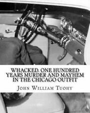 Whacked. One Hundred Years Murder and Mayhem in the Chicago Outfit by John...