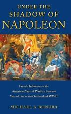 Under The Shadow Of Napoleon: French Influence On The American Way Of Warfare...