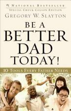 Be a Better Dad Today! : 10 Tools Every Father Needs by Gregory W. Slayton...