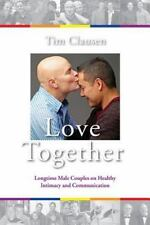Love Together : Longtime Male Couples on Healthy Intimacy and Communication...