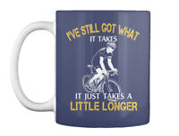 Got Cyclist - I've Still What It Takes Just A Little Longer Gift Coffee Mug