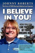 I Believe in You! : How You Can Live the Life of Your Dreams Now and Retire...