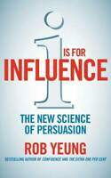 I is for Influence: The new science of persuasion: Mastering the Art of Influenc