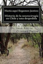 Hasta Aqui Llegamos Juntos : Historia de la Neurocirugia en Chile y una...