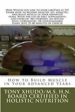 How to Build Muscle in Your Advanced Years by Tony Xhudo (2012, Paperback)