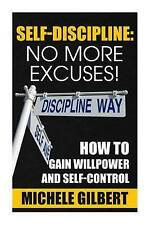 Self Discipline: No More Excuses!: How To Gain Willpower And Self-Control (Goals