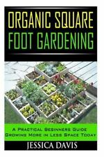 Organic Square Foot Gardening : A Practical Beginners Guide Growing More in...