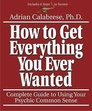 How to Get Everything You Ever Wanted : Complete Guide to Using Your Psychic Com