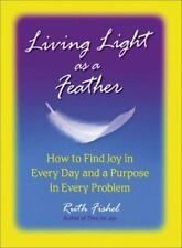 Living Light As A Feather: How to Find Joy in Every Day and a Purpose in Every P