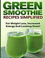 Green Smoothie Recipes Simplified: For Weight Loss, Increased Energy and Looking