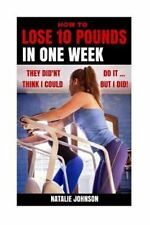 How to Lose 10 Pounds in One Week : They Didn't Think I Could... but I Did!...