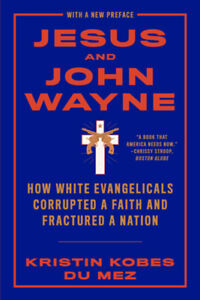 Jesus And John Wayne: How White Evangelicals Corrupted A Faith And Fracture...