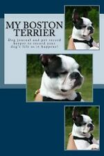 My Boston Terrier : Dog Journal and Pet Record Keeper to Record Your Dog's Li.