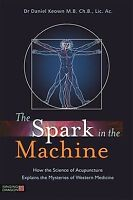 Spark in the Machine : How the Science of Acupuncture Explains the Mysteries ...