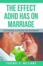 The Effect Adhd Has on Marriage : Fostering a Strong Relationship by Terence...
