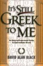 It's Still Greek to Me : An Easy-to-Understand Guide to Intermediate Greek by...