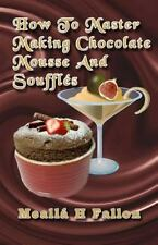 How to Master Making Chocolate Mousse and Soufflés by Meallá Fallon (2014,...