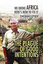 The Plague of Good Intentions: We Broke Africa Here S How to Fix It (Hardback or