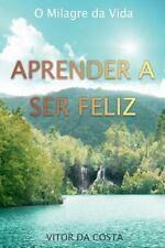 Aprender a Ser Feliz : O Milagre Da Vida by Vitor da Costa (2014, Paperback)